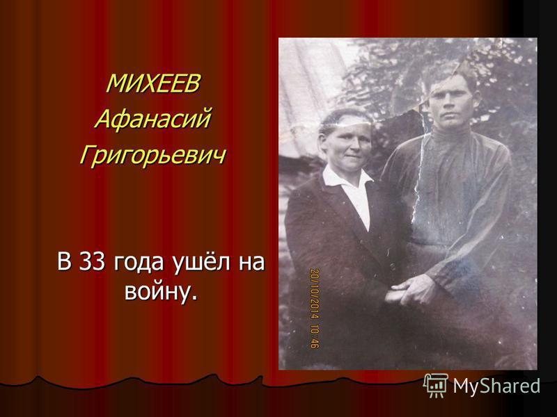 МИХЕЕВАфанасий Григорьевич В 33 года ушёл на войну.