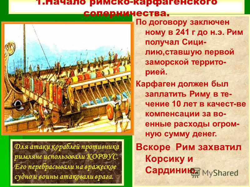 Для атаки кораблей противника римляне использовали КОРВУС. Его перебрасывали на вражеское судно и воины атаковали врага. + +Война продолжалась 20 лет. + +Римляне дважды строили огромные флоти-лии, и,хотя они не имели опыта морских сражений,наносили к