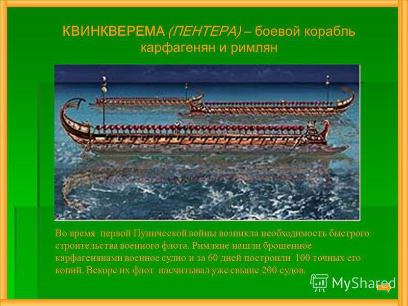 КВИНКВЕРЕМА (ПЕНТЕРА) – боевой корабль карфагенян и римлян Во время первой Пунической войны возникла необходимость быстрого строительства военного флота. Римляне нашли брошенное карфагенянами военное судно и за 60 дней построили 100 точных его копий.