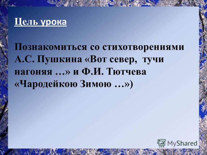 Цель урока Познакомиться со стихотворениями А.С. Пушкина «Вот север, тучи нагоняя …» и Ф.И. Тютчева «Чародейкою Зимою …»)