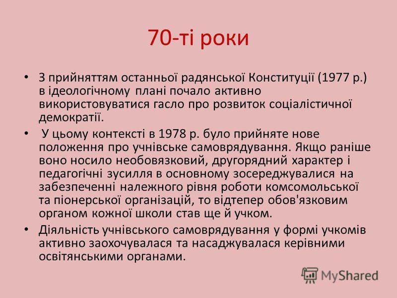 70-ті роки З прийняттям останньої радянської Конституції (1977 р.) в ідеологічному плані почало активно використовуватися гасло про розвиток соціалістичної демократії. У цьому контексті в 1978 р. було прийняте нове положення про учнівське самоврядува