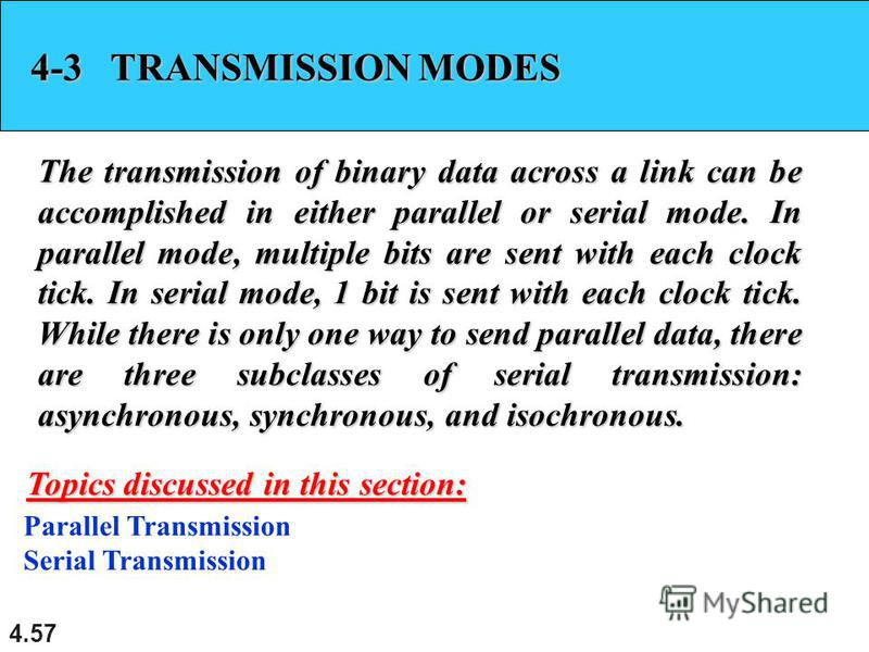 4.57 4-3 TRANSMISSION MODES The transmission of binary data across a link can be accomplished in either parallel or serial mode. In parallel mode, multiple bits are sent with each clock tick. In serial mode, 1 bit is sent with each clock tick. While