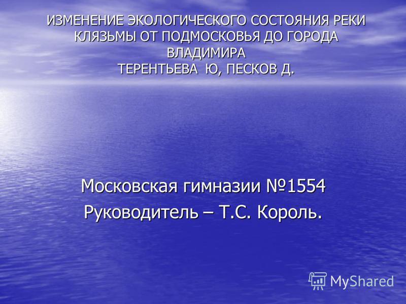 ИЗМЕНЕНИЕ ЭКОЛОГИЧЕСКОГО СОСТОЯНИЯ РЕКИ КЛЯЗЬМЫ ОТ ПОДМОСКОВЬЯ ДО ГОРОДА ВЛАДИМИРА ТЕРЕНТЬЕВА Ю, ПЕСКОВ Д. Московская гимназии 1554 Руководитель – Т.С. Король.