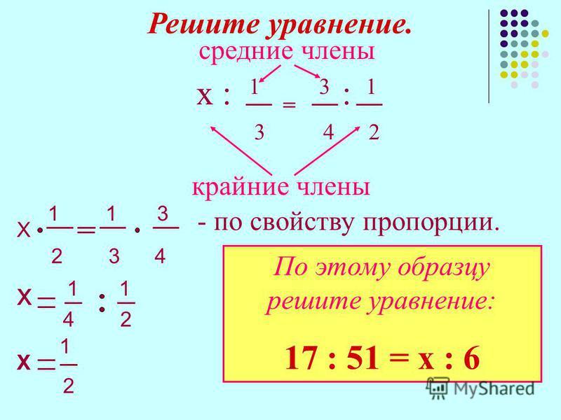 Решите уравнение. средние члены х : 1 = 3 : 1 3 4 2 крайние члены Х 1 1 3 - по свойству пропорции. 2 3 4 х 1 1 4 2 Х 1 2 По этому образцу решите уравнение: 17 : 51 = х : 6