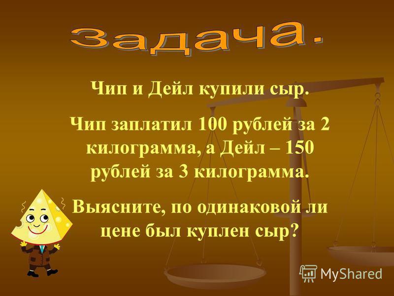Чип и Дейл купили сыр. Чип заплатил 100 рублей за 2 килограмма, а Дейл – 150 рублей за 3 килограмма. Выясните, по одинаковой ли цене был куплен сыр?