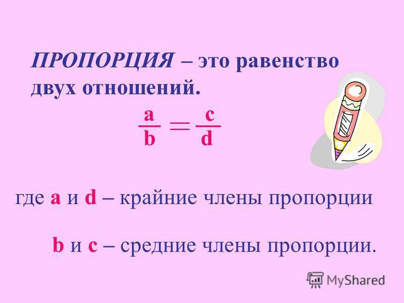 ПРОПОРЦИЯ – это равенство двух отношений. а с b d где а и d – крайние члены пропорции b и c – средние члены пропорции.