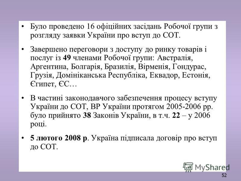 52 Було проведено 16 офіційних засідань Робочої групи з розгляду заявки України про вступ до СОТ. Завершено переговори з доступу до ринку товарів і послуг із 49 членами Робочої групи: Австралія, Аргентина, Болгарія, Бразилія, Вірменія, Гондурас, Груз