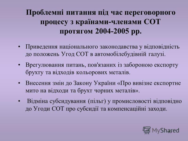 53 Проблемні питання під час переговорного процесу з країнами-членами СОТ протягом 2004-2005 рр. Приведення національного законодавства у відповідність до положень Угод СОТ в автомобілебудівній галузі. Врегулювання питань, пов'язаних із забороною екс