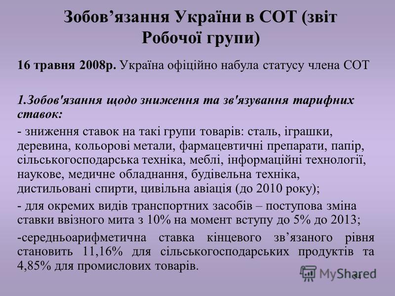 54 Зобовязання України в СОТ (звіт Робочої групи) 16 травня 2008р. Україна офіційно набула статусу члена СОТ 1.Зобов'язання щодо зниження та зв'язування тарифних ставок: - зниження ставок на такі групи товарів: сталь, іграшки, деревина, кольорові мет