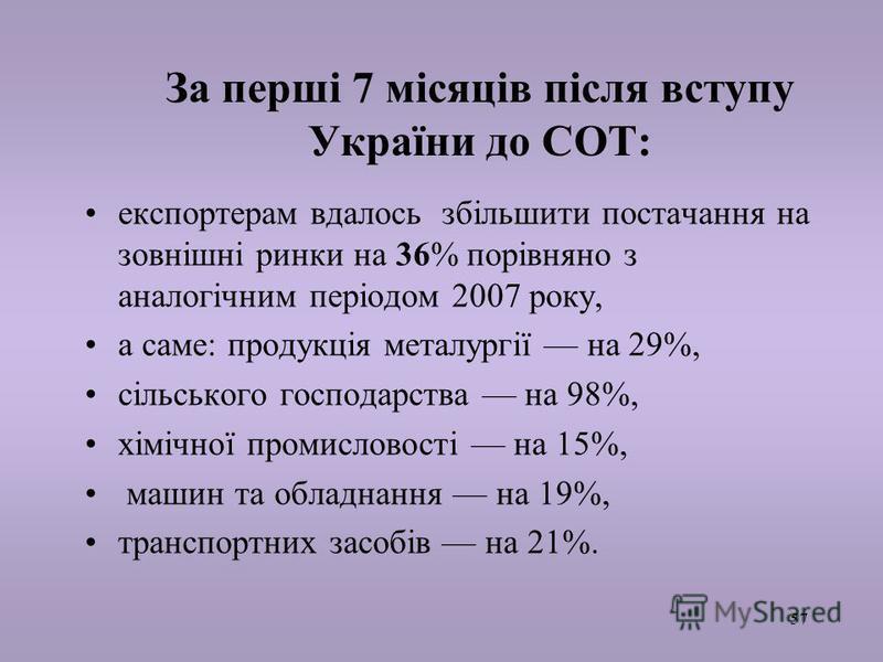 57 За перші 7 місяців після вступу України до СОТ: експортерам вдалось збільшити постачання на зовнішні ринки на 36% порівняно з аналогічним періодом 2007 року, а саме: продукція металургії на 29%, сільського господарства на 98%, хімічної промисловос