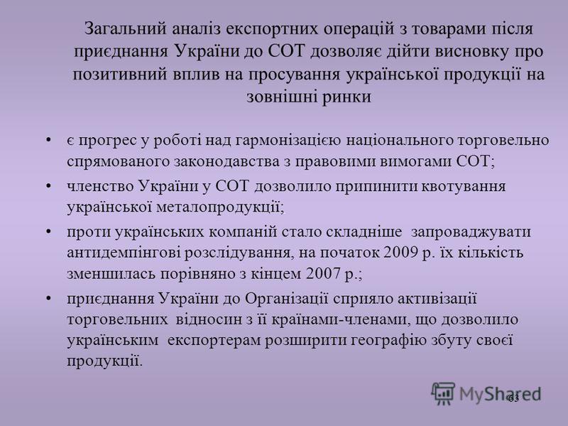 63 Загальний аналіз експортних операцій з товарами після приєднання України до СОТ дозволяє дійти висновку про позитивний вплив на просування української продукції на зовнішні ринки є прогрес у роботі над гармонізацією національного торговельно спрям