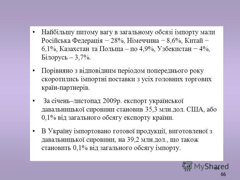 66 Найбільшу питому вагу в загальному обсязі імпорту мали Російська Федерація 28%, Німеччина 8,6%, Китай 6,1%, Казахстан та Польща – по 4,9%, Узбекистан 4%, Білорусь – 3,7%. Порівняно з відповідним періодом попереднього року скоротились імпортні пост