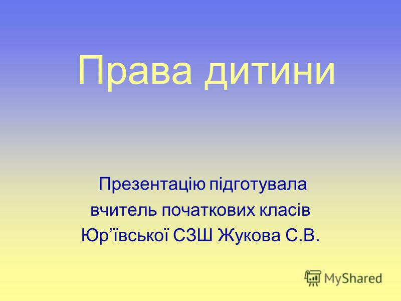 Права дитини Презентацію підготувала вчитель початкових класів Юрївської СЗШ Жукова С.В.