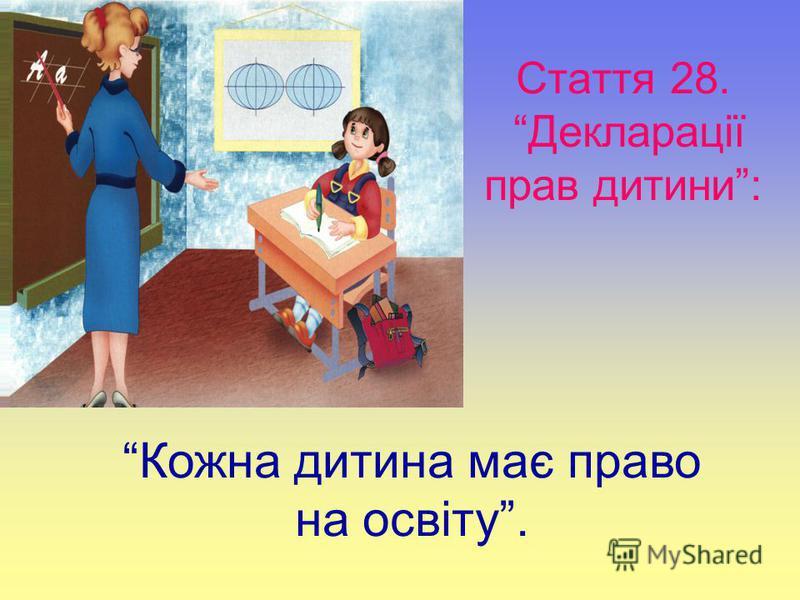 Стаття 28. Декларації прав дитини: Кожна дитина має право на освіту.