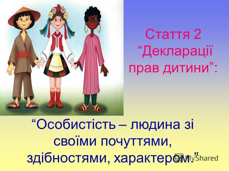 Стаття 2 Декларації прав дитини: Особистість – людина зі своїми почуттями, здібностями, характером.