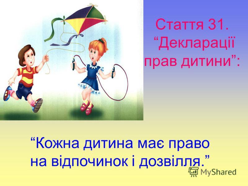Стаття 31. Декларації прав дитини: Кожна дитина має право на відпочинок і дозвілля.