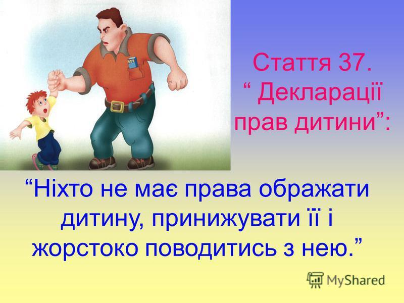 Стаття 37. Декларації прав дитини: Ніхто не має права ображати дитину, принижувати її і жорстоко поводитись з нею.