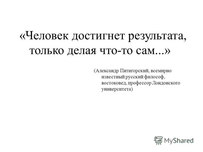 «Человек достигнет результата, только делая что-то сам...» (Александр Пятигорский, всемирно известный русский философ, востоковед, профессор Лондонского университета)
