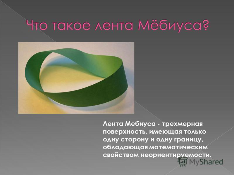 Лента Мебиуса - трехмерная поверхность, имеющая только одну сторону и одну границу, обладающая математическим свойством неориентируемости.