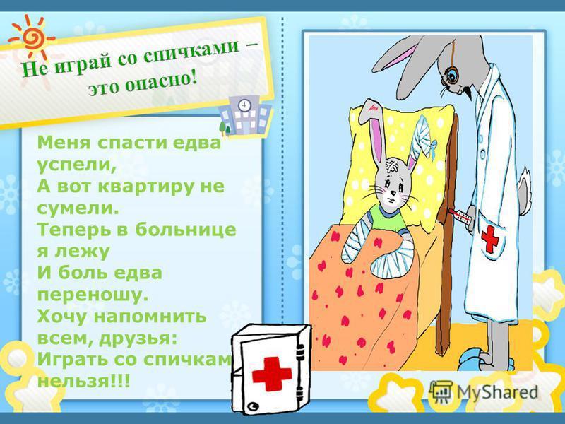 Щелкните, чтобы добавить текст Меня спасти едва успели, А вот квартиру не сумели. Теперь в больнице я лежу И боль едва переношу. Хочу напомнить всем, друзья: Играть со спичками нельзя!!!