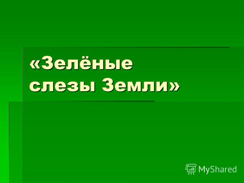 «Зелёные слезы Земли»