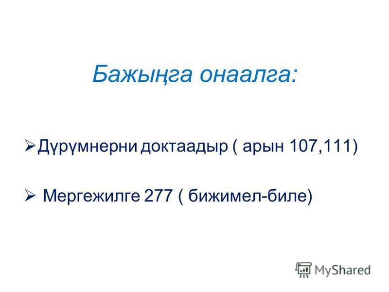Бажыңга онаалга: Дүрүмнерни доктаадыр ( арын 107,111) Мергежилге 277 ( бижимел-биле)