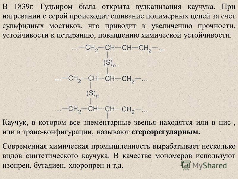 В 1839 г. Гудьиром была открыта вулканизация каучука. При нагревании с серой происходит сшивание полимерных цепей за счет сульфидных мостиков, что приводит к увеличению прочности, устойчивости к истиранию, повышению химической устойчивости. Каучук, в
