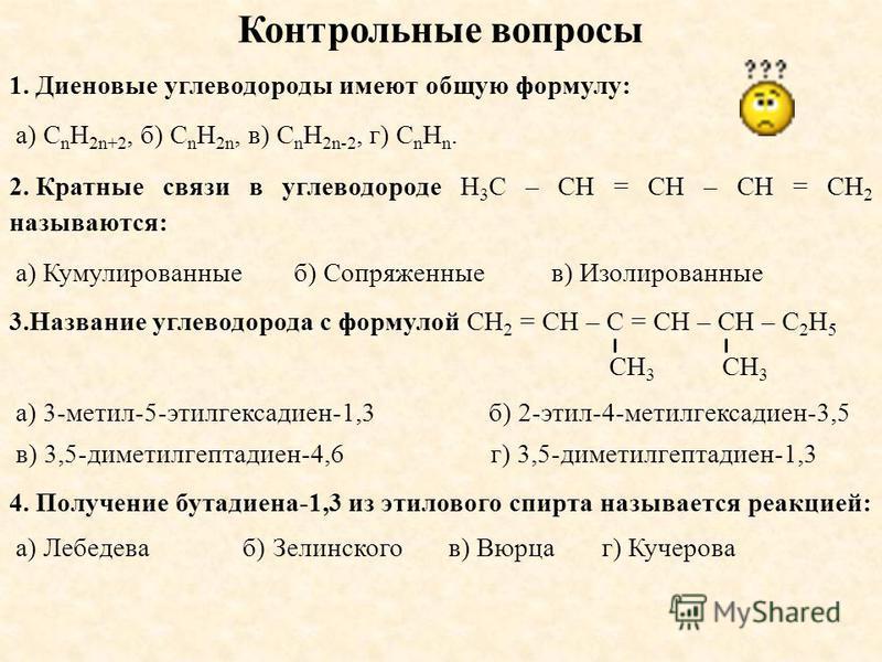 Контрольные вопросы 1. Диеновые углеводороды имеют общую формулу: а) C n H 2n+2, б) C n H 2n, в) C n H 2n-2, г) C n H n. 2. Кратные связи в углеводороде H 3 C – CH = CH – CH = CH 2 называются: а) Кумулированные б) Сопряженные в) Изолированные 3. Назв