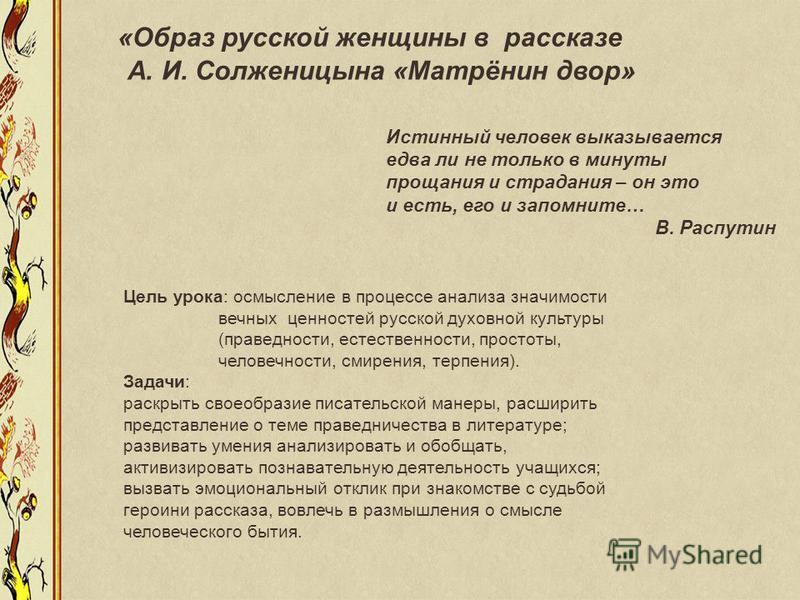 «Образ русской женщины в рассказе А. И. Солженицына «Матрёнин двор» Истинный человек выказывается едва ли не только в минуты прощания и страдания – он это и есть, его и запомните… В. Распутин Цель урока: осмысление в процессе анализа значимости вечны