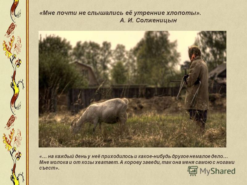 «Мне почти не слышались её утренние хлопоты». А. И. Солженицын «… на каждый день у неё приходилось и какое-нибудь другое немалое дело… Мне молока и от козы хватает. А корову заведи, так она меня самою с ногами съест».