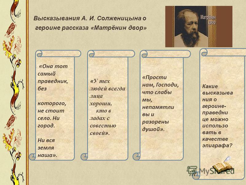 Высказывания А. И. Солженицына о героине рассказа «Матрёнин двор» «Она тот самый праведникк, без которого, не стоит село. Ни город. Ни вся земля наша». « У тех людей всегда лица хороши, кто в ладах с совестью своей ». «Прости нам, Господи, что слабы