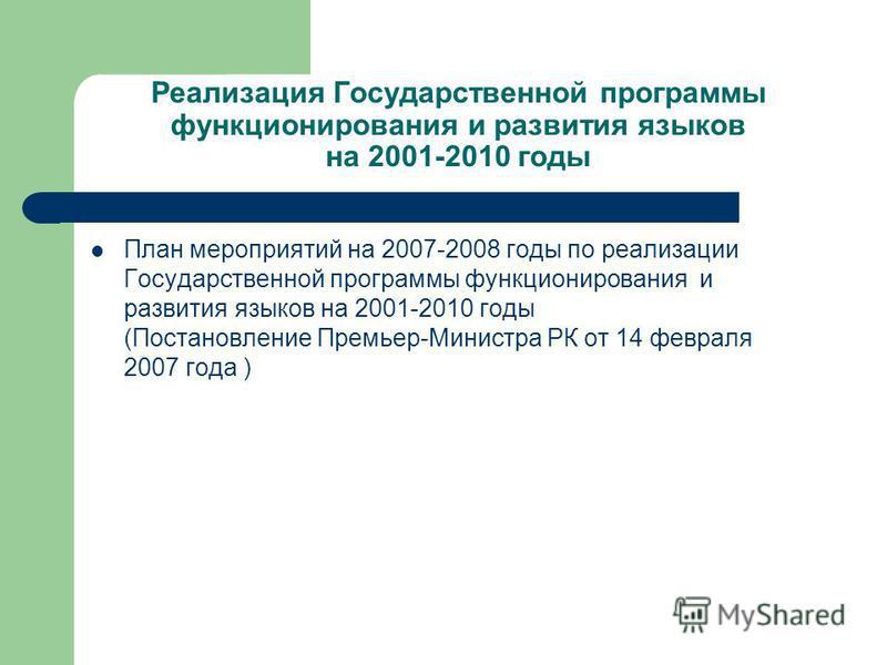 Реализация Государственной программы функционирования и развития языков на 2001-2010 годы План мероприятий на 2007-2008 годы по реализации Государственной программы функционирования и развития языков на 2001-2010 годы (Постановление Премьер-Министра