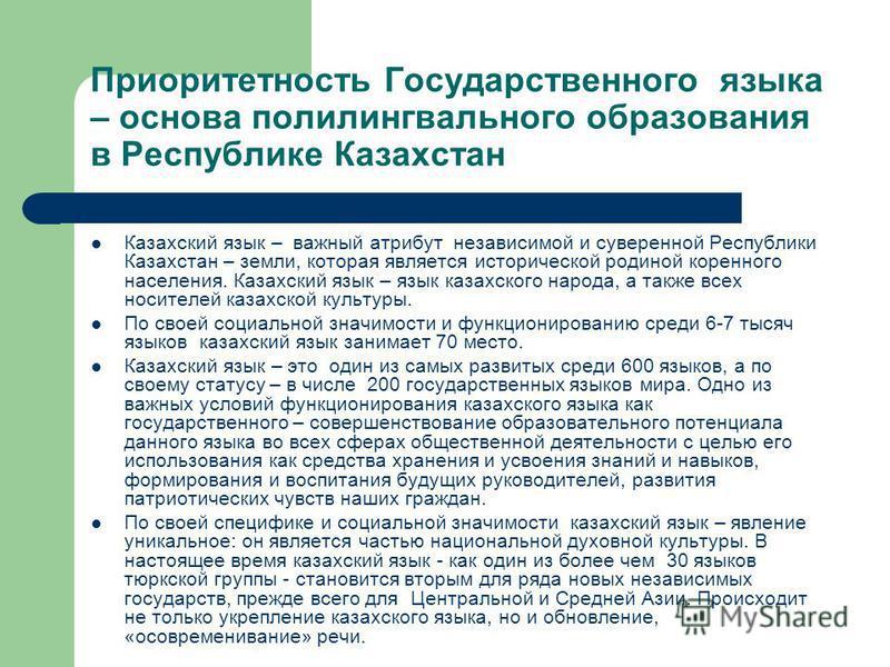 Приоритетность Государственного языка – основа полилингвального образования в Республике Казахстан Казахский язык – важный атрибут независимой и суверенной Республики Казахстан – земли, которая является исторической родиной коренного населения. Казах