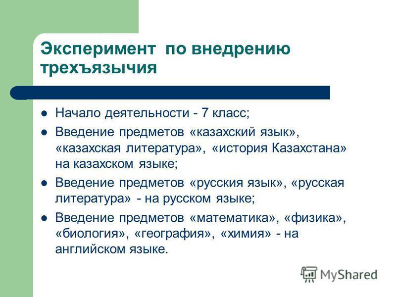 Эксперимент по внедрению трехъязычия Начало деятельности - 7 класс; Введение предметов «казахский язык», «казахская литература», «история Казахстана» на казахском языке; Введение предметов «русския язык», «русская литература» - на русском языке; Введ