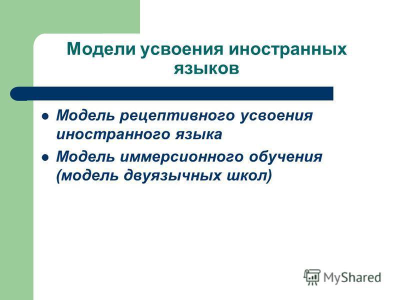 Модели усвоения иностранных языков Модель рецептивного усвоения иностранного языка Модель иммерсионного обучения (модель двуязычных школ)