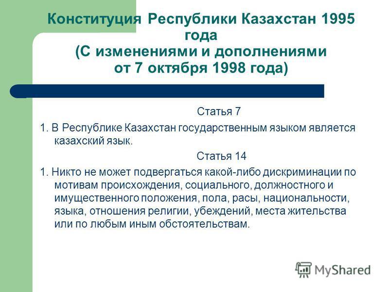 Конституция Республики Казахстан 1995 года (С изменениями и дополнениями от 7 октября 1998 года) Статья 7 1. В Республике Казахстан государственным языком является казахский язык. Статья 14 1. Никто не может подвергаться какой-либо дискриминации по м