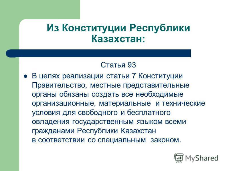 Из Конституции Республики Казахстан: Статья 93 В целях реализации статьи 7 Конституции Правительство, местные представительные органы обязаны создать все необходимые организационные, материальные и технические условия для свободного и бесплатного овл