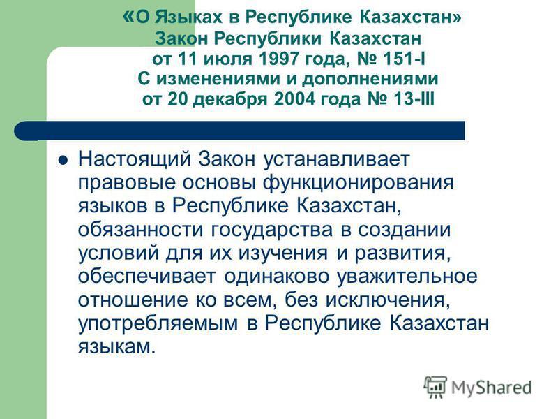 « О Языках в Республике Казахстан» Закон Республики Казахстан от 11 июля 1997 года, 151-І С изменениями и дополнениями от 20 декабря 2004 года 13-ІІІ Настоящий Закон устанавливает правовые основы функционирования языков в Республике Казахстан, обязан