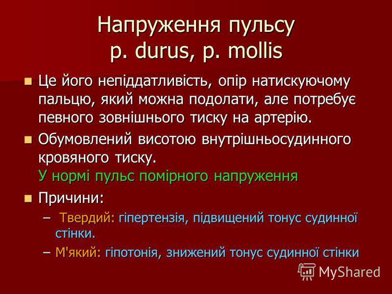Напруження пульсу p. durus, p. mollis Це його непіддатливість, опір натискуючому пальцю, який можна подолати, але потребує певного зовнішнього тиску на артерію. Це його непіддатливість, опір натискуючому пальцю, який можна подолати, але потребує певн