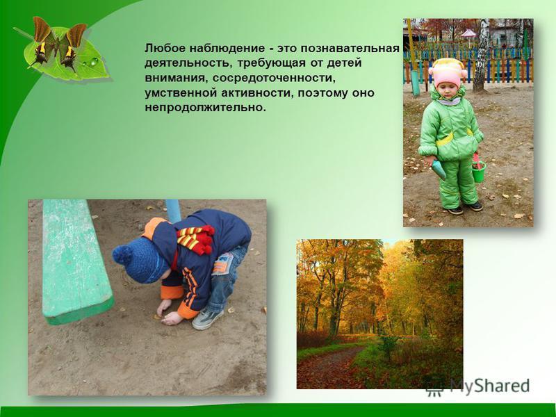 Любое наблюдение - это познавательная деятельность, требующая от детей внимания, сосредоточенности, умственной активности, поэтому оно непродолжительно.
