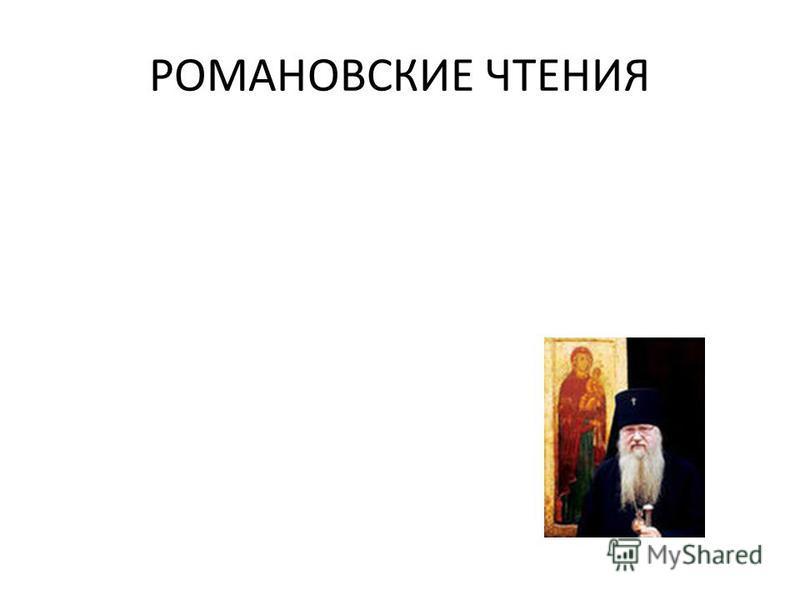 РОМАНОВСКИЕ ЧТЕНИЯ Организаторами чтений являются Владимирская епархия, Киржачское благочиние, администрация Киржачского района, комитет по культуре, управление образования, отдел по делам молодежи и работе с детьми, районный историко-краеведческий м