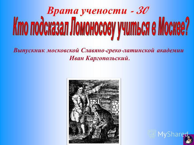 Врата учености - 30 Выпускник московской Славяно - греко - латинской академии Иван Каргопольский.