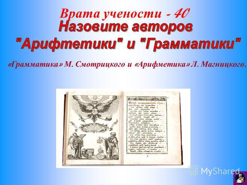 Врата учености - 40 « Грамматика » М. Смотрицкого и « Арифметика » Л. Магницкого.