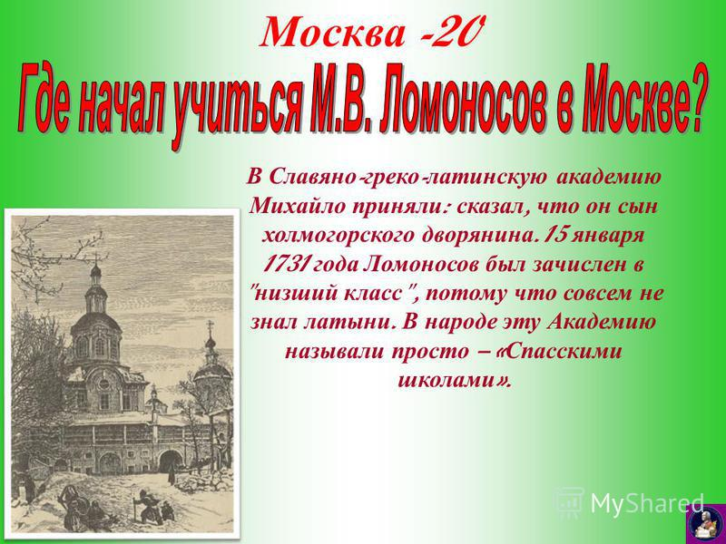 Москва -20 В Славяно - греко - латинскую академию Михайло приняли : сказал, что он сын холмогорского дворянина. 15 января 1731 года Ломоносов был зачислен в