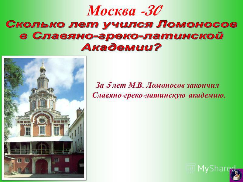 Москва -30 За 5 лет М. В. Ломоносов закончил Славяно - греко - латинскую академию.