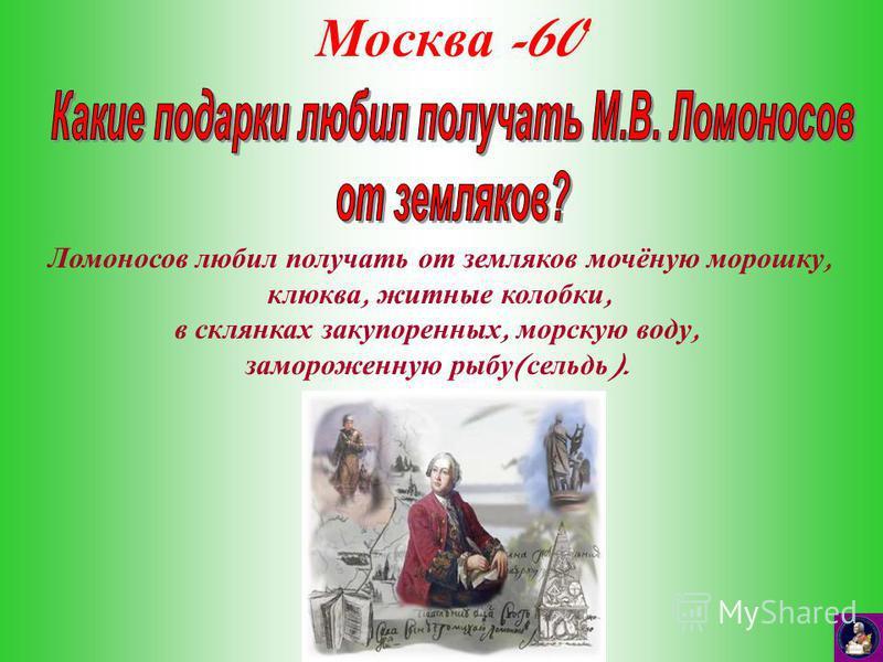 Москва -60 Ломоносов любил получать от земляков мочёную морошку, клюква, житные колобки, в склянках закупоренных, морскую воду, замороженную рыбу ( сельдь ).