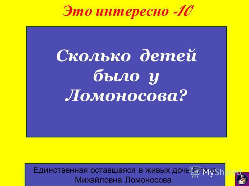 Это интересно -10 Единственная оставшаяся в живых дочь Елена Михайловна Ломоносова Сколько детей было у Ломоносова?