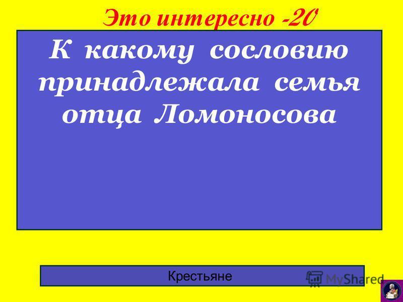Это интересно -20 К какому сословию принадлежала семья отца Ломоносова Крестьяне
