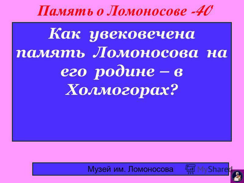 Память о Ломоносове -40 Музей им. Ломоносова Как увековечена память Ломоносова на его родине – в Холмогорах?