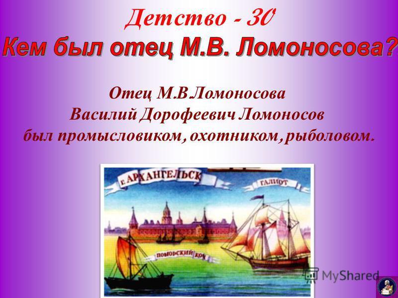 Детство - 30 Отец М. В. Ломоносова Василий Дорофеевич Ломоносов был промысловиком, охотником, рыболовом.